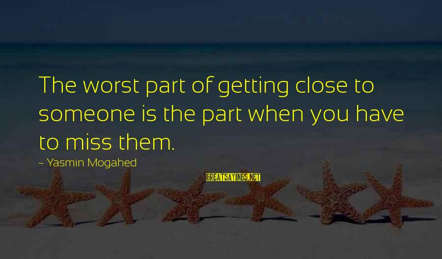 Someone Missing You Sayings By Yasmin Mogahed: The worst part of getting close to someone is the part when you have to