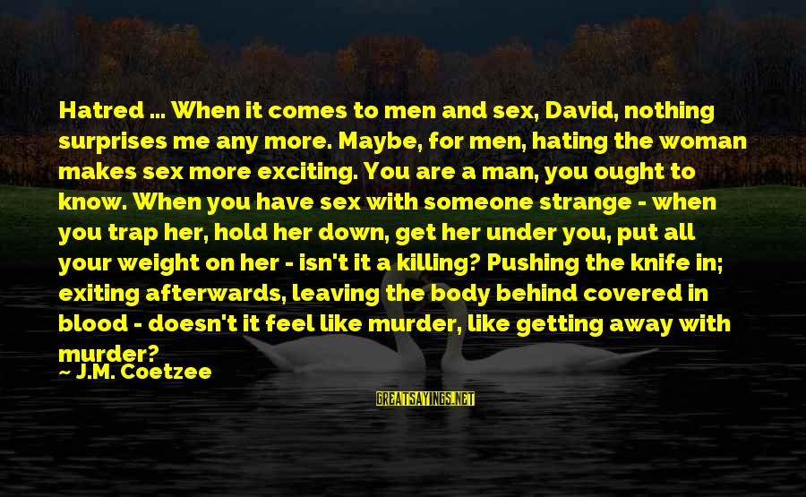 Someone Pushing U Away Sayings By J.M. Coetzee: Hatred ... When it comes to men and sex, David, nothing surprises me any more.
