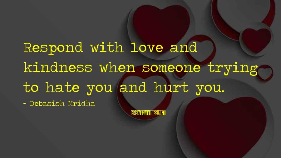 Someone Trying To Hurt You Sayings By Debasish Mridha: Respond with love and kindness when someone trying to hate you and hurt you.