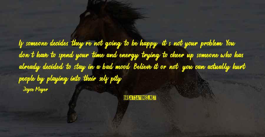 Someone Trying To Hurt You Sayings By Joyce Meyer: If someone decides they're not going to be happy, it's not your problem. You don't