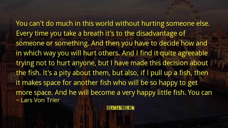 Someone Trying To Hurt You Sayings By Lars Von Trier: You can't do much in this world without hurting someone else. Every time you take