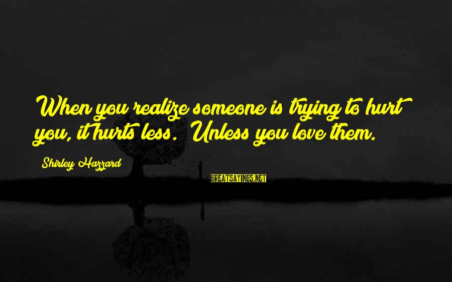 """Someone Trying To Hurt You Sayings By Shirley Hazzard: When you realize someone is trying to hurt you, it hurts less.""""""""Unless you love them."""