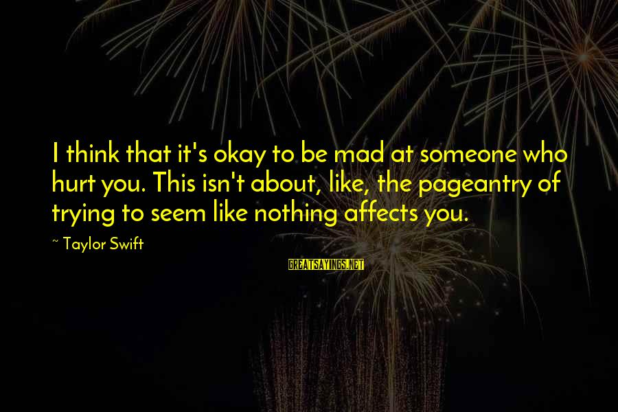 Someone Trying To Hurt You Sayings By Taylor Swift: I think that it's okay to be mad at someone who hurt you. This isn't