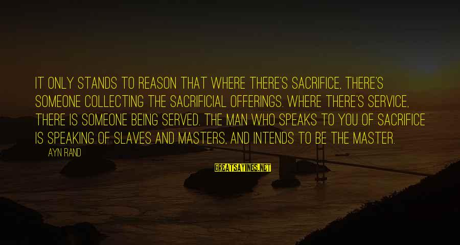 Someone Who Stands Out Sayings By Ayn Rand: It only stands to reason that where there's sacrifice, there's someone collecting the sacrificial offerings.