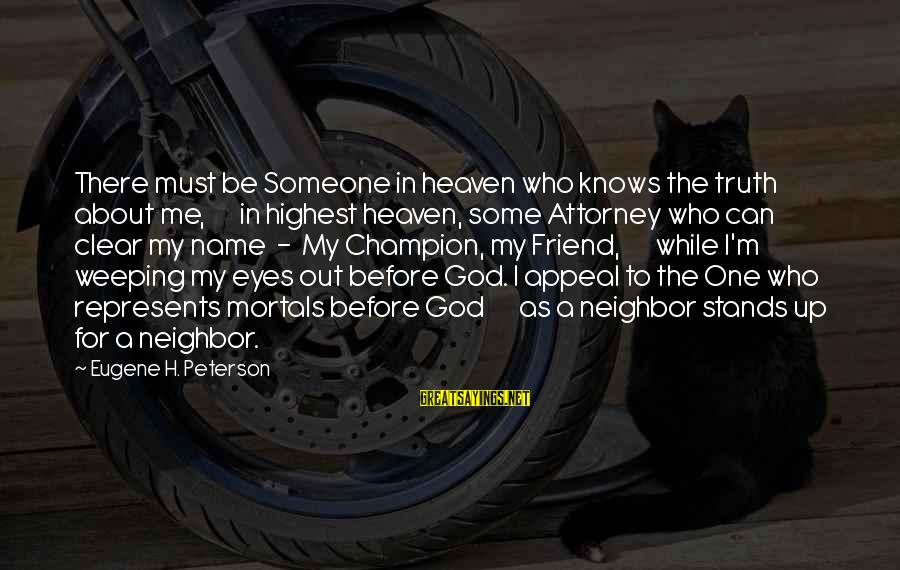 Someone Who Stands Out Sayings By Eugene H. Peterson: There must be Someone in heaven who knows the truth about me, in highest heaven,