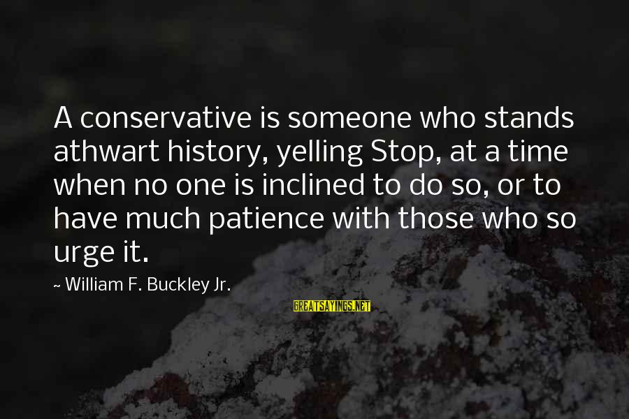 Someone Who Stands Out Sayings By William F. Buckley Jr.: A conservative is someone who stands athwart history, yelling Stop, at a time when no