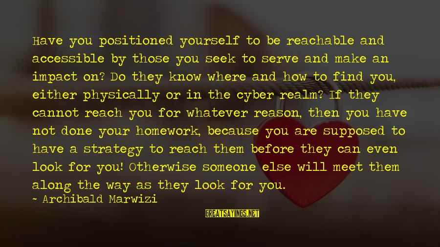 Someone You Can Have Sayings By Archibald Marwizi: Have you positioned yourself to be reachable and accessible by those you seek to serve