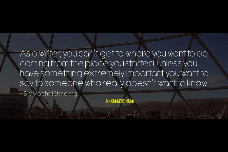 Someone You Can Have Sayings By Billy Marshall Stoneking: As a writer, you can't get to where you want to be, coming from the