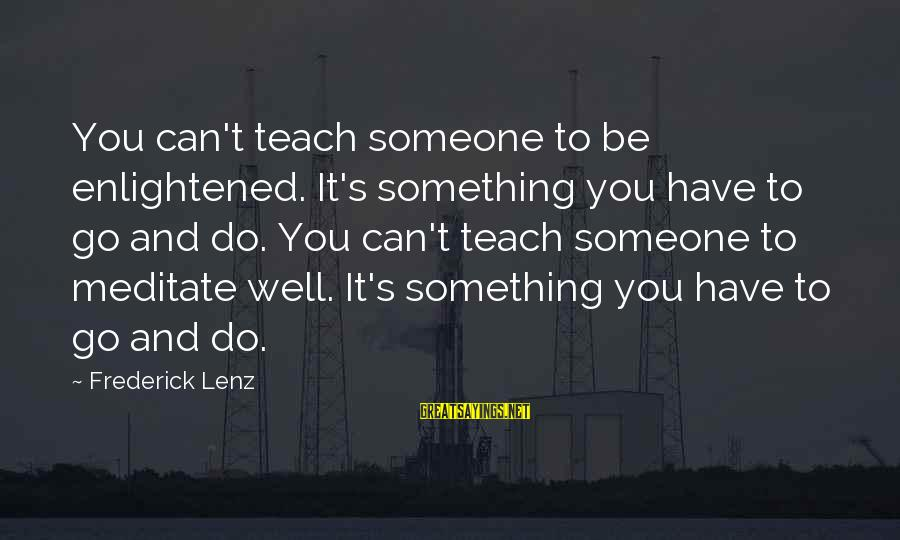 Someone You Can Have Sayings By Frederick Lenz: You can't teach someone to be enlightened. It's something you have to go and do.