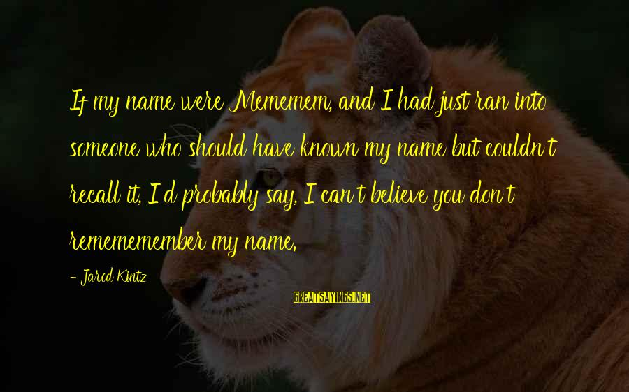 Someone You Can Have Sayings By Jarod Kintz: If my name were Mememem, and I had just ran into someone who should have