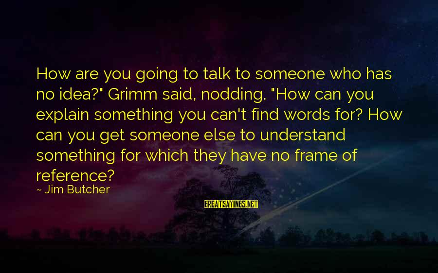 """Someone You Can Have Sayings By Jim Butcher: How are you going to talk to someone who has no idea?"""" Grimm said, nodding."""