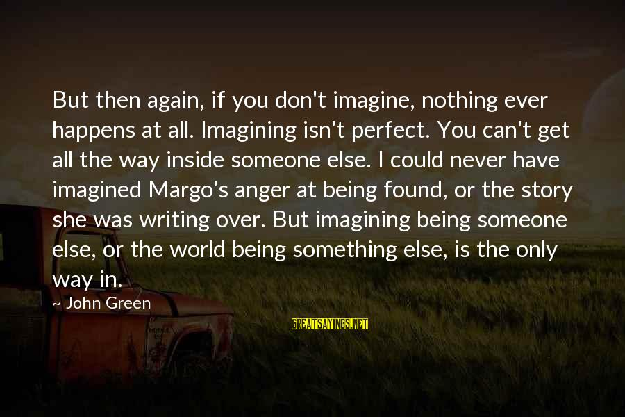 Someone You Can Have Sayings By John Green: But then again, if you don't imagine, nothing ever happens at all. Imagining isn't perfect.