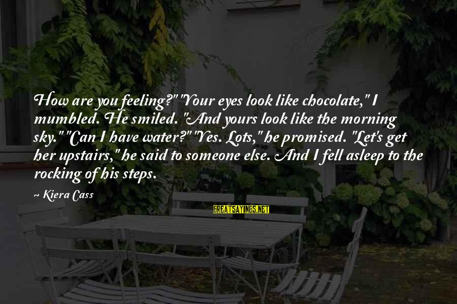 """Someone You Can Have Sayings By Kiera Cass: How are you feeling?"""" """"Your eyes look like chocolate,"""" I mumbled. He smiled. """"And yours"""