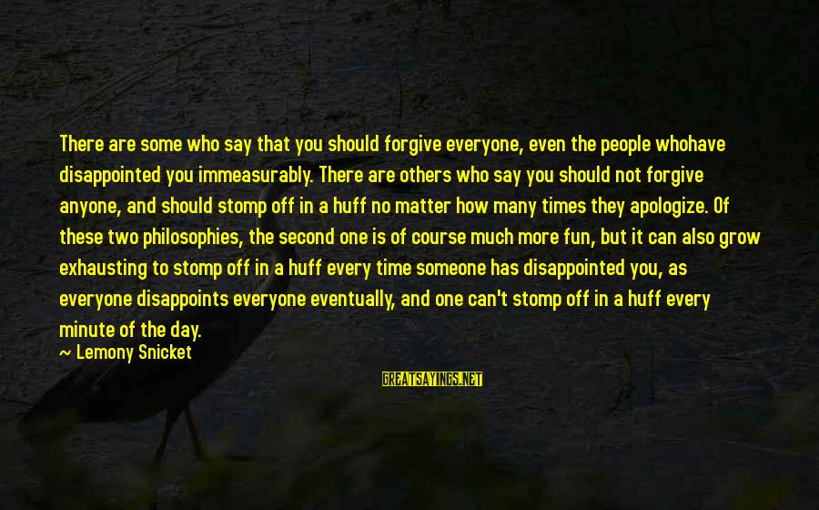 Someone You Can Have Sayings By Lemony Snicket: There are some who say that you should forgive everyone, even the people whohave disappointed