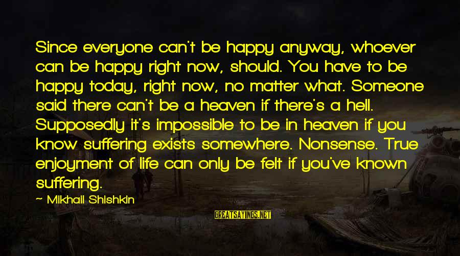 Someone You Can Have Sayings By Mikhail Shishkin: Since everyone can't be happy anyway, whoever can be happy right now, should. You have
