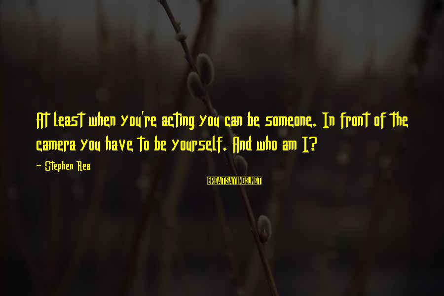 Someone You Can Have Sayings By Stephen Rea: At least when you're acting you can be someone. In front of the camera you