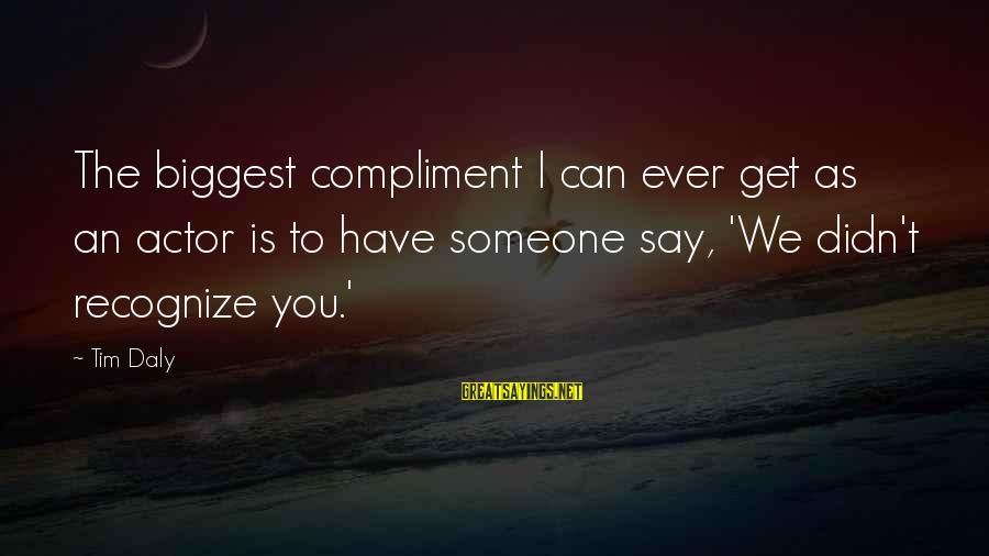 Someone You Can Have Sayings By Tim Daly: The biggest compliment I can ever get as an actor is to have someone say,