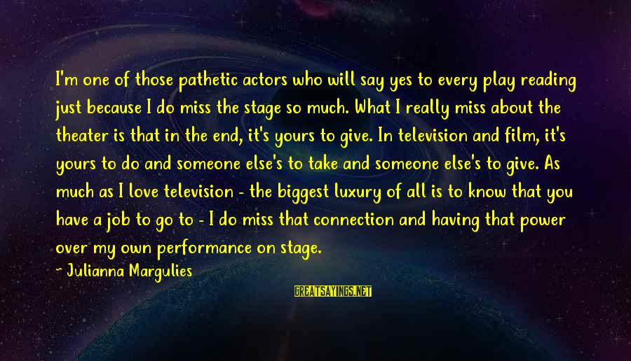 Someone You Love That You Miss Sayings By Julianna Margulies: I'm one of those pathetic actors who will say yes to every play reading just