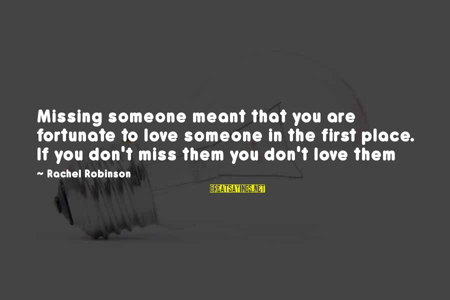Someone You Love That You Miss Sayings By Rachel Robinson: Missing someone meant that you are fortunate to love someone in the first place. If