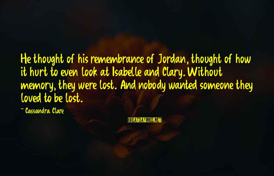 Someone You Loved And Lost Sayings By Cassandra Clare: He thought of his remembrance of Jordan, thought of how it hurt to even look