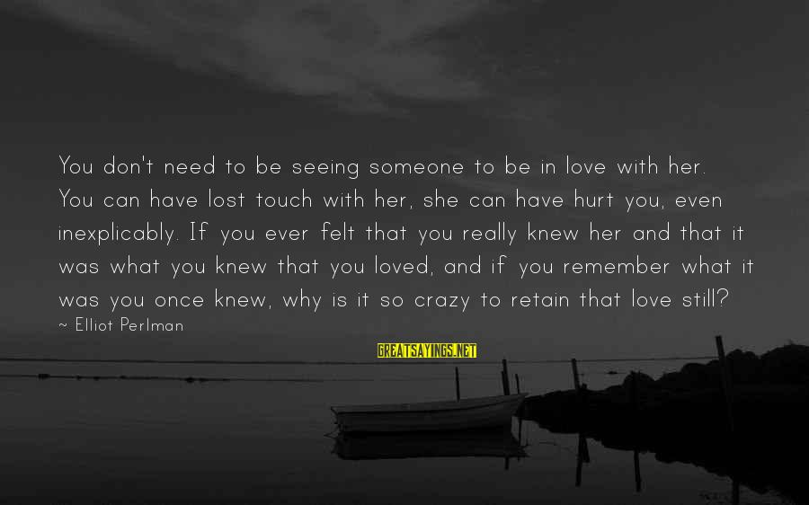 Someone You Loved And Lost Sayings By Elliot Perlman: You don't need to be seeing someone to be in love with her. You can