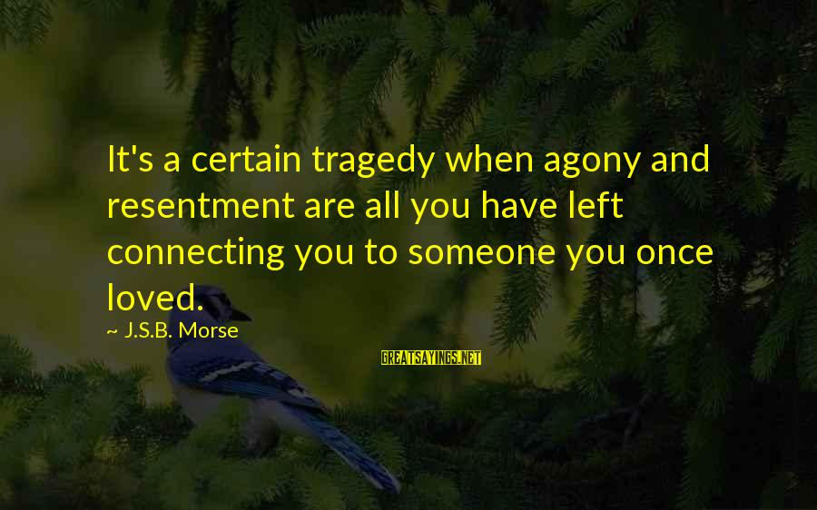 Someone You Loved And Lost Sayings By J.S.B. Morse: It's a certain tragedy when agony and resentment are all you have left connecting you