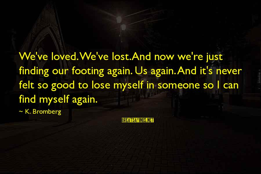 Someone You Loved And Lost Sayings By K. Bromberg: We've loved. We've lost.And now we're just finding our footing again. Us again. And it's