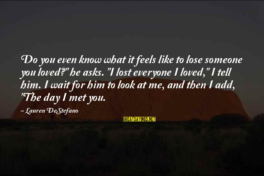 "Someone You Loved And Lost Sayings By Lauren DeStefano: Do you even know what it feels like to lose someone you loved?"" he asks."