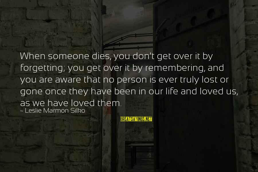 Someone You Loved And Lost Sayings By Leslie Marmon Silko: When someone dies, you don't get over it by forgetting; you get over it by