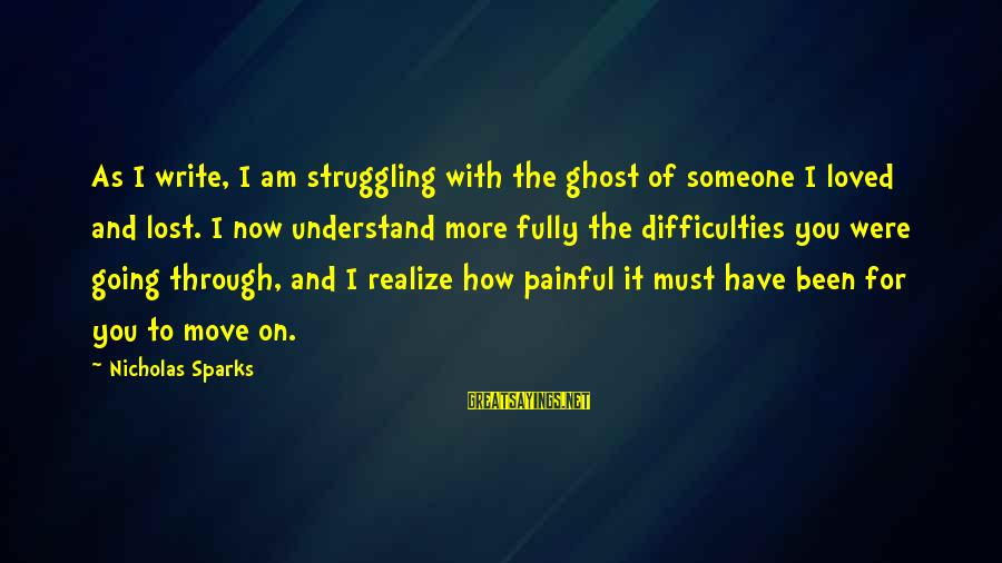 Someone You Loved And Lost Sayings By Nicholas Sparks: As I write, I am struggling with the ghost of someone I loved and lost.