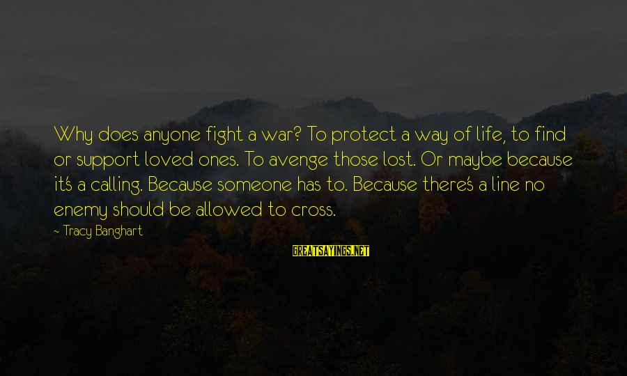 Someone You Loved And Lost Sayings By Tracy Banghart: Why does anyone fight a war? To protect a way of life, to find or