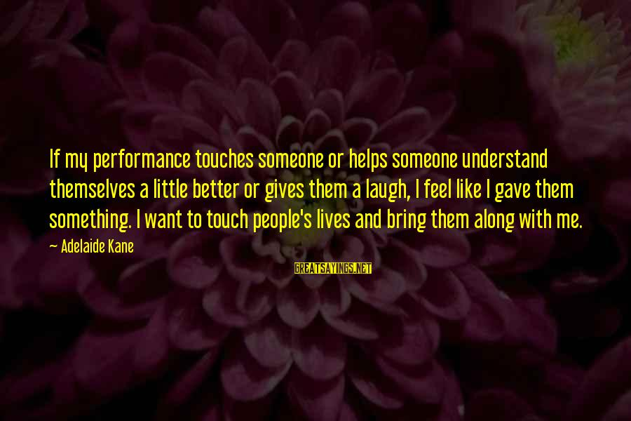 Someone's Laugh Sayings By Adelaide Kane: If my performance touches someone or helps someone understand themselves a little better or gives