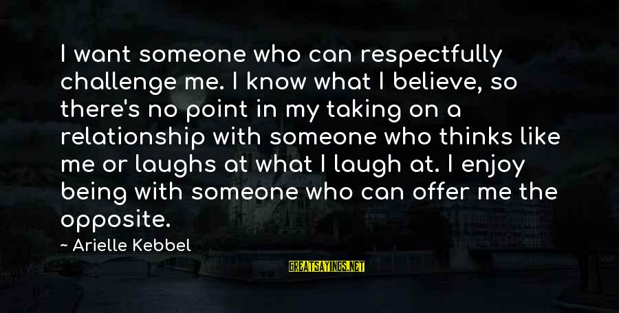 Someone's Laugh Sayings By Arielle Kebbel: I want someone who can respectfully challenge me. I know what I believe, so there's