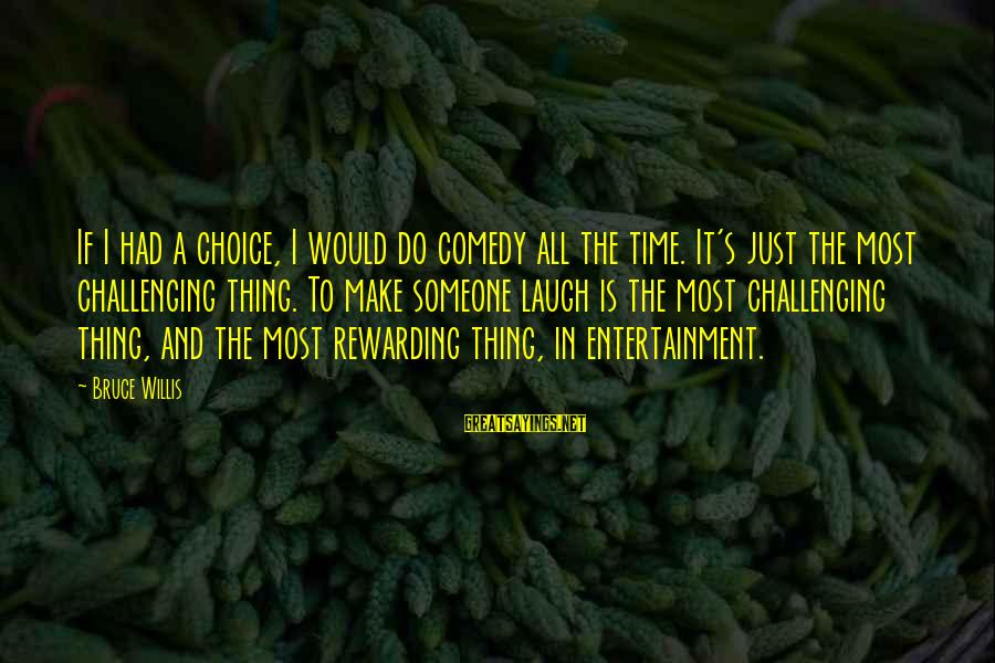 Someone's Laugh Sayings By Bruce Willis: If I had a choice, I would do comedy all the time. It's just the