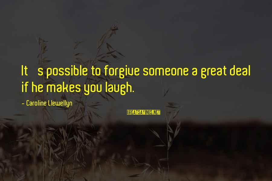 Someone's Laugh Sayings By Caroline Llewellyn: It 's possible to forgive someone a great deal if he makes you laugh.