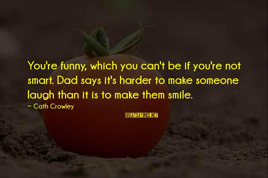 Someone's Laugh Sayings By Cath Crowley: You're funny, which you can't be if you're not smart. Dad says it's harder to