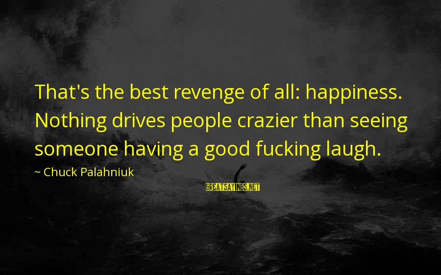 Someone's Laugh Sayings By Chuck Palahniuk: That's the best revenge of all: happiness. Nothing drives people crazier than seeing someone having