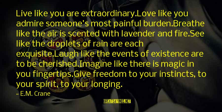 Someone's Laugh Sayings By E.M. Crane: Live like you are extraordinary.Love like you admire someone's most painful burden.Breathe like the air