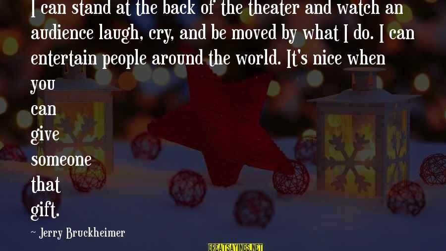 Someone's Laugh Sayings By Jerry Bruckheimer: I can stand at the back of the theater and watch an audience laugh, cry,