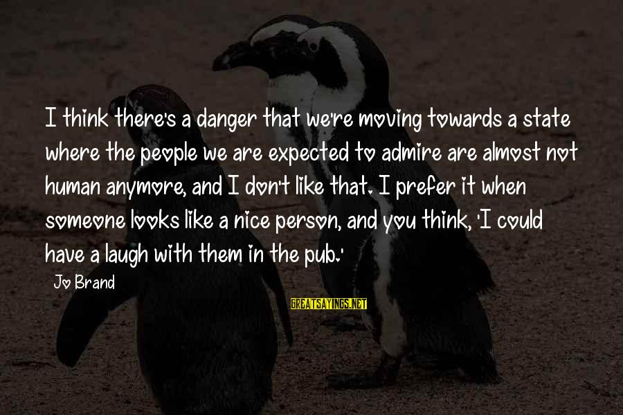 Someone's Laugh Sayings By Jo Brand: I think there's a danger that we're moving towards a state where the people we