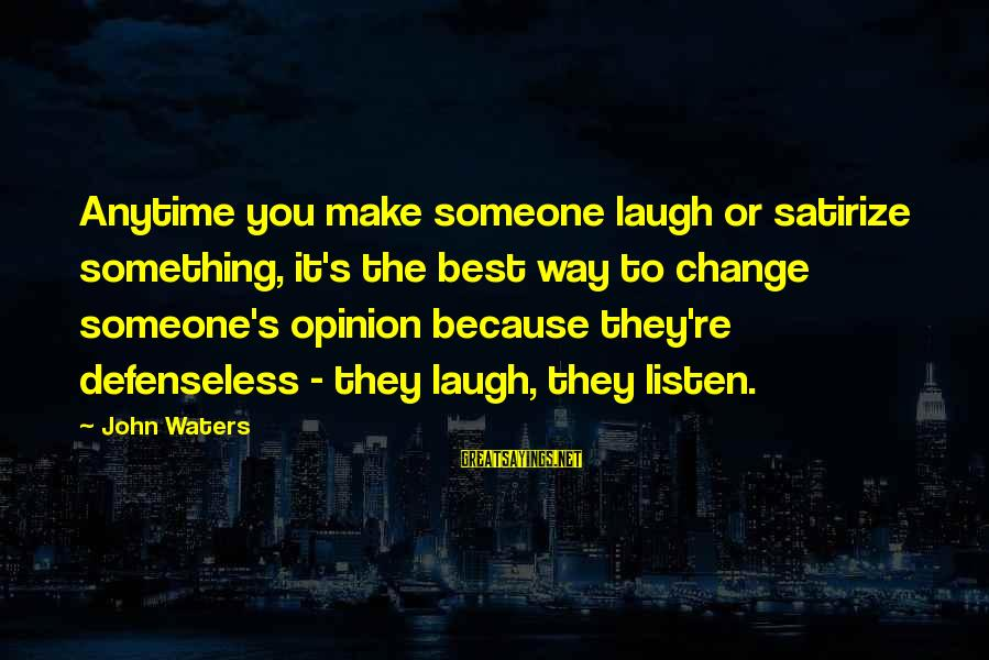 Someone's Laugh Sayings By John Waters: Anytime you make someone laugh or satirize something, it's the best way to change someone's