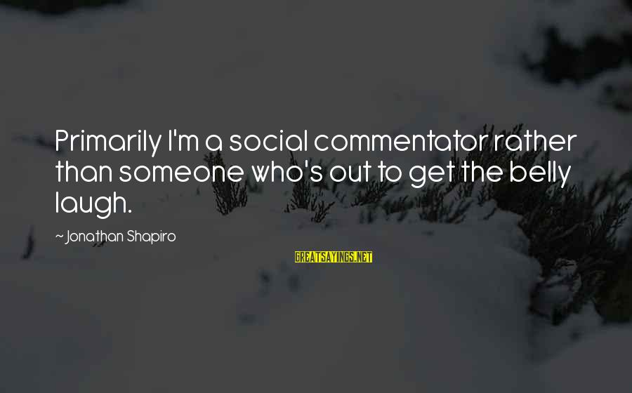 Someone's Laugh Sayings By Jonathan Shapiro: Primarily I'm a social commentator rather than someone who's out to get the belly laugh.