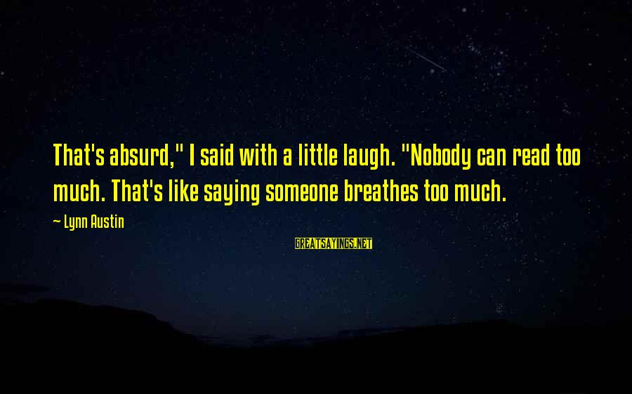 """Someone's Laugh Sayings By Lynn Austin: That's absurd,"""" I said with a little laugh. """"Nobody can read too much. That's like"""