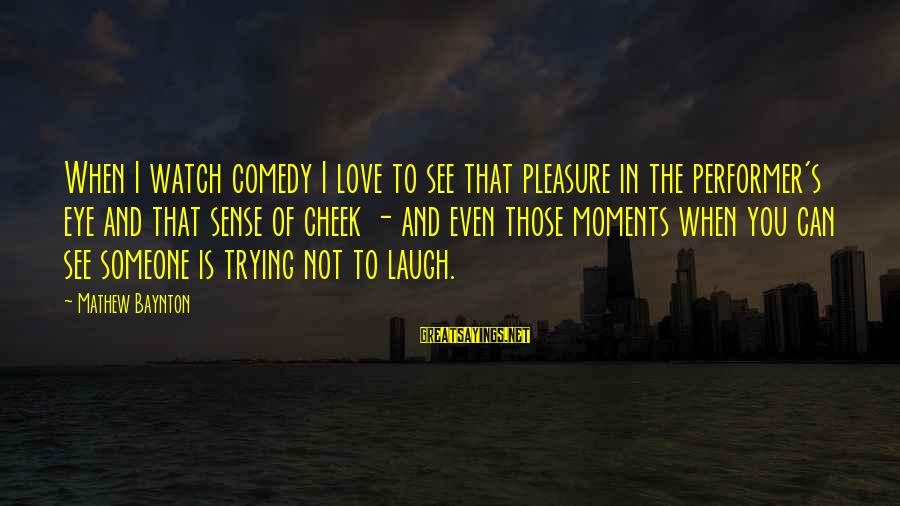 Someone's Laugh Sayings By Mathew Baynton: When I watch comedy I love to see that pleasure in the performer's eye and