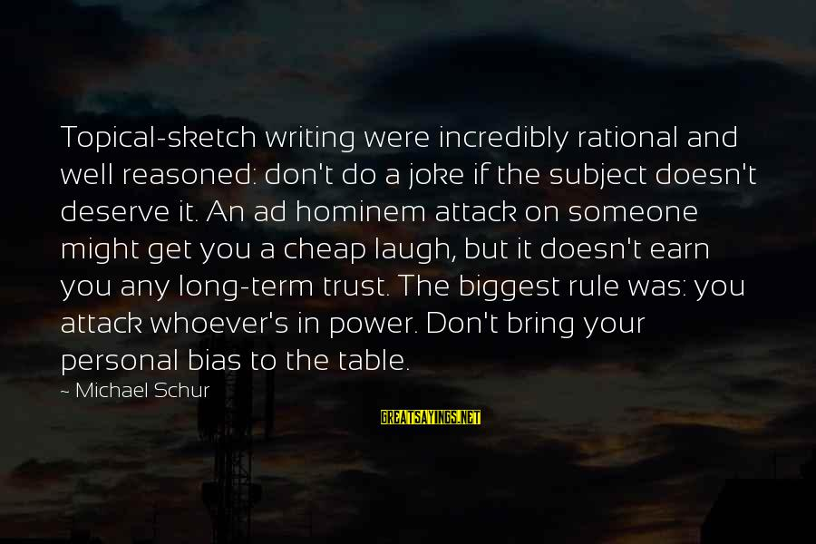 Someone's Laugh Sayings By Michael Schur: Topical-sketch writing were incredibly rational and well reasoned: don't do a joke if the subject