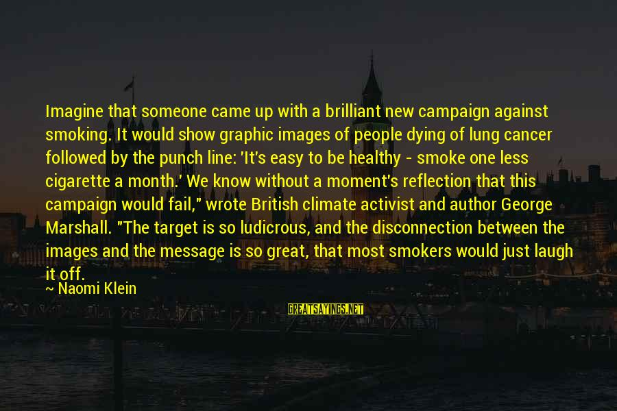 Someone's Laugh Sayings By Naomi Klein: Imagine that someone came up with a brilliant new campaign against smoking. It would show