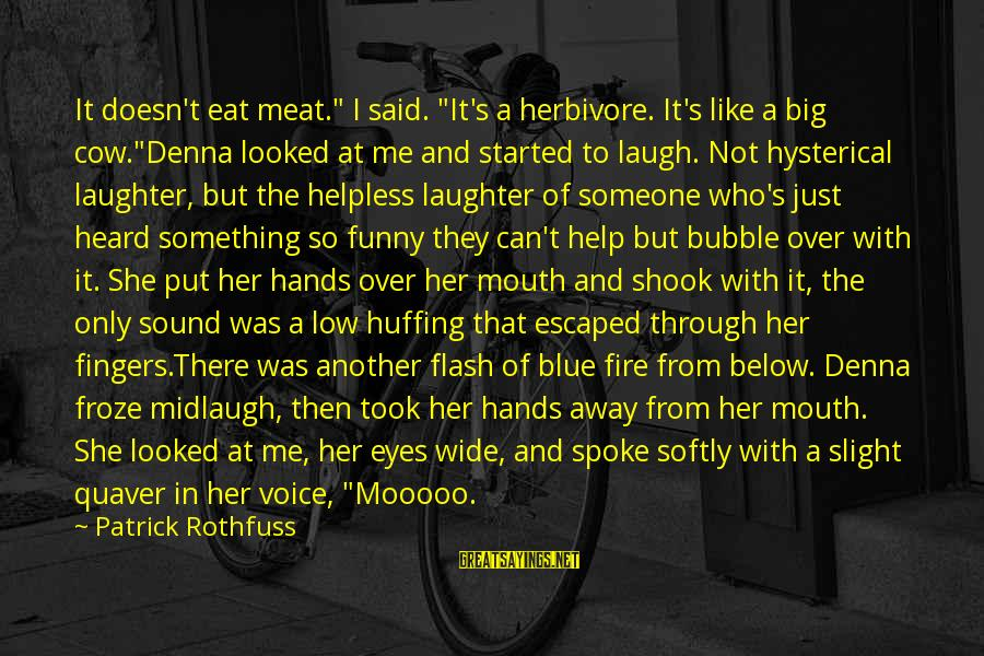 """Someone's Laugh Sayings By Patrick Rothfuss: It doesn't eat meat."""" I said. """"It's a herbivore. It's like a big cow.""""Denna looked"""