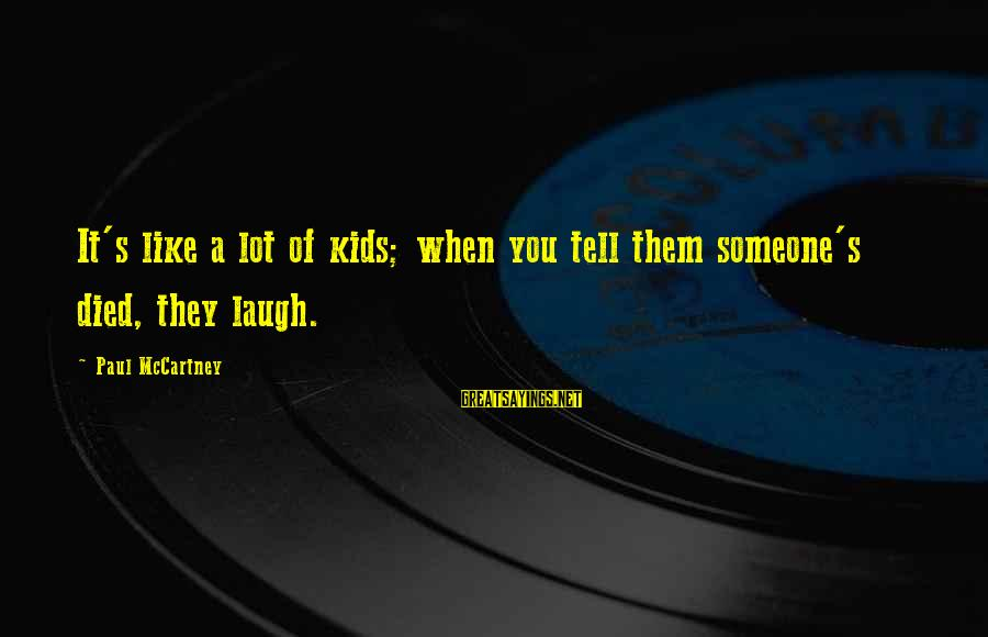 Someone's Laugh Sayings By Paul McCartney: It's like a lot of kids; when you tell them someone's died, they laugh.