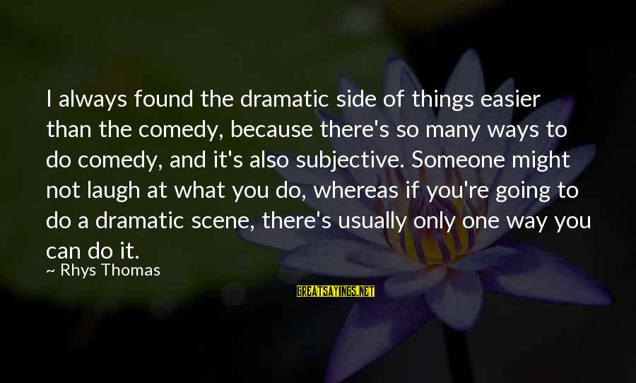 Someone's Laugh Sayings By Rhys Thomas: I always found the dramatic side of things easier than the comedy, because there's so
