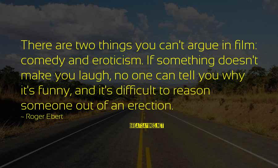 Someone's Laugh Sayings By Roger Ebert: There are two things you can't argue in film: comedy and eroticism. If something doesn't